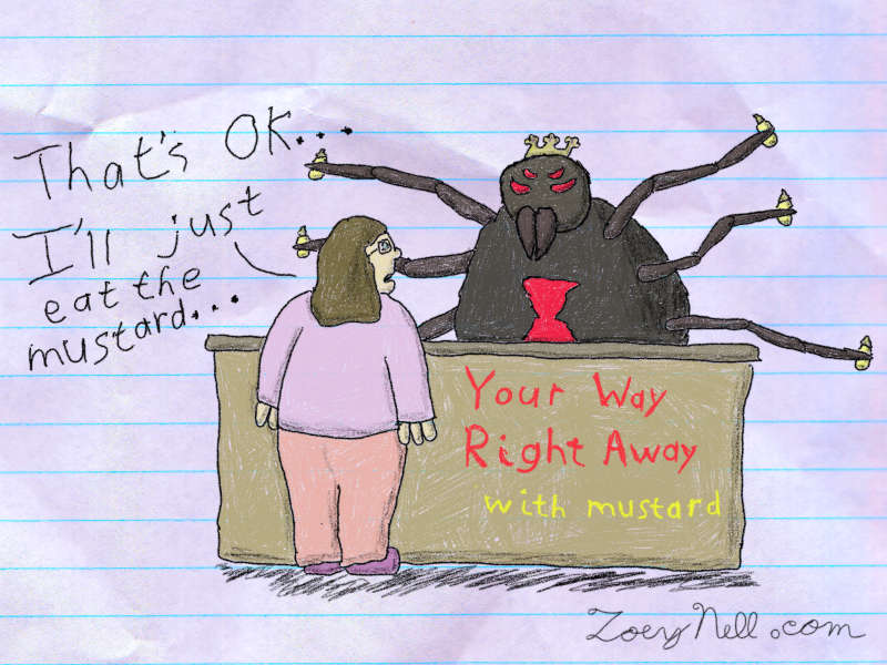 "A drawing of me at a restaurant counter. Written on the counter is the phrase, ""Your Way Right Away with mustard."" Behind the counter is a giant spider menacingly brandishing several bottles of mustard. I say, ""That's OK. I'll just eat the mustard."""